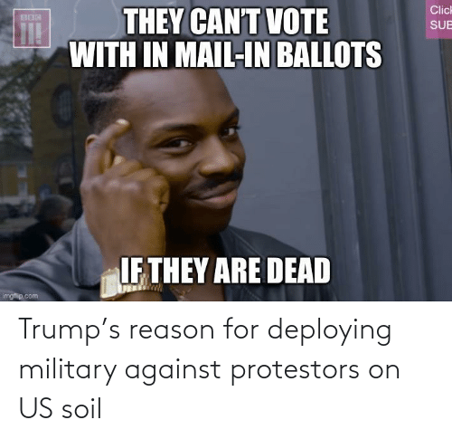 Against: Trump's reason for deploying military against protestors on US soil