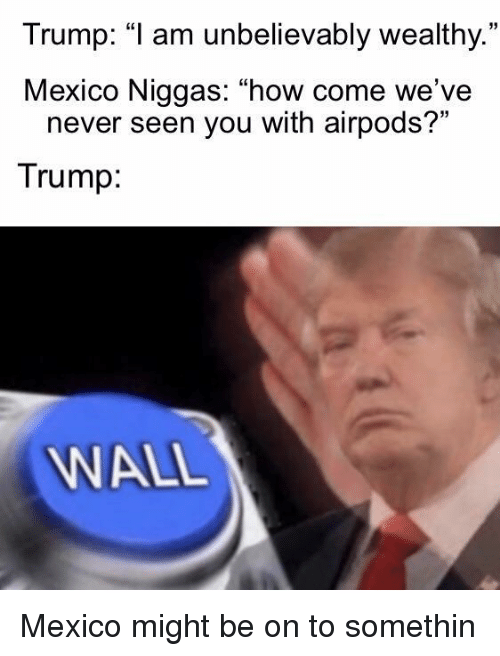 """Mexico, Trump, and Never: Trump: """"1 am unbelievably wealthy.  Mexico Niggas: """"how come we've  35  never seen you with airpods?""""  Trump  WALL Mexico might be on to somethin"""