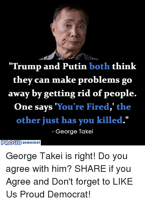 """Putin, Trump, and Proud: """"Trump and Putin both think  they can make problems go  away by getting rid of people.  One says You're Fired,"""" the  other just has you killed.""""  George Takei  PROUD  DEMOCRAT George Takei is right! Do you agree with him?  SHARE if you Agree and Don't forget to LIKE Us Proud Democrat!"""