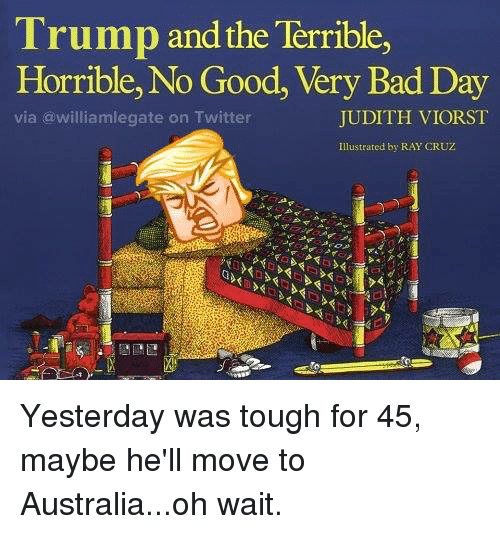 Terribler: Trump and the Terrible,  Horrible, No Good, Very Bad Day  JUDITH VIORST  via williamlegate on Twitter  Illustrated by RAY CRUZ Yesterday was tough for 45, maybe he'll move to Australia...oh wait.