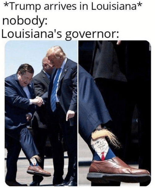 Memes, Louisiana, and Trump: *Trump arrives in Louisiana*  nobody:  Louisiana's governor: