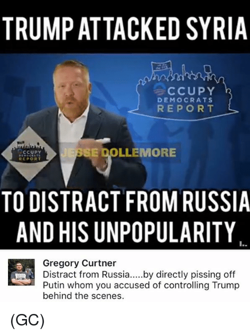 Distracte: TRUMP ATTACKED SYRIA  CCUPY  DEMOCRATS  REPORT  SE OOLLEMORE  CCUPY  REPORT  TO DISTRACT FROM RUSSIA  AND HIS UNPOPULARITY  Gregory Curtner  Distract from Russia  by directly pissing off  Putin whom you accused of controlling Trump  behind the scenes. (GC)