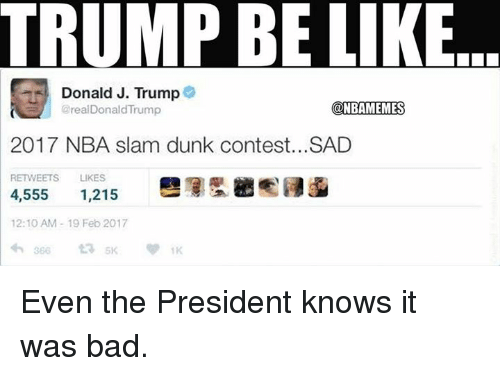Dunk, Nba, and Slam Dunk: TRUMP BE LIKE  Donald J. Trump  (aNBAMEMES  arealDonald Trump  2017 NBA slam dunk contest...SAD  RETWEETS LIKES  4,555  1,215  12:10 AM 19 Feb 2017 Even the President knows it was bad.