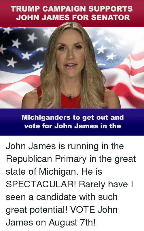 Running In The: TRUMP CAMPAIGN SUPPORTS  JOHN JAMES FOR SENATOR  Michiganders to get out and  vote for John James in the John James is running in the Republican Primary in the great state of Michigan. He is SPECTACULAR! Rarely have I seen a candidate with such great potential! VOTE John James on August 7th!