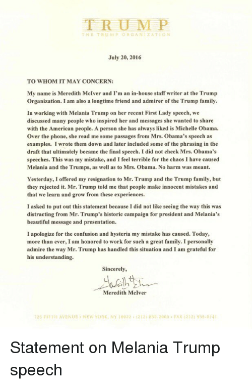 Trump Speech: TRUMP  D G ANI ZA TION  July 20, 2016  TO WHOM IT MAY CONCERN:  My name is Meredith McIver and I'm an in-house staff writer at the Trump  Organization. I am also a longtime friend and admirer of the Trump family.  In working with Melania Trump on her recent First Lady speech, we  discussed many people who inspired her and messages she wanted to share  with the American people. A person she has always liked is Michelle Obama.  over the phone, she read me some passages from Mrs. Obama's speech as  examples. I wrote them down and later included some of the phrasing in the  draft that ultimately became the final speech. I did not check Mrs. Obama's  speeches. This was my mistake, and I feel terrible for the chaos I have caused  Melania and the Trumps, as well as to Mrs. Obama. No harm was meant.  Yesterday, I offered my resignation to Mr. Trump and the Trump family, but  they rejected it. Mr. Trump told me that people make innocent mistakes and  that we learn and grow from these experiences.  I asked to put out this statement because I did not like seeing the way this was  distracting from Mr. Trump's historic campaign for president and Melania's  beautiful message and presentation.  I apologize for the confusion and hysteria my mistake has caused. Today,  more than ever, I am honored to work for such a great family. I personally  admire the way Mr. Trump has handled this situation and I am grateful for  his understanding.  Sincerely,  Meredith McIver  725 FIFTH AVENUE NEW YORK, NY 10022. 1212 asz 2000 FAX 212 935-014 Statement on Melania Trump speech