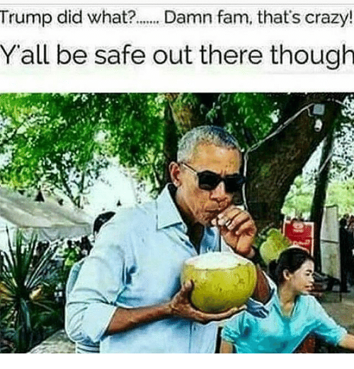 Crazy, Fam, and Memes: Trump did what?. Damn fam, that's crazy!  Yall be safe out there though