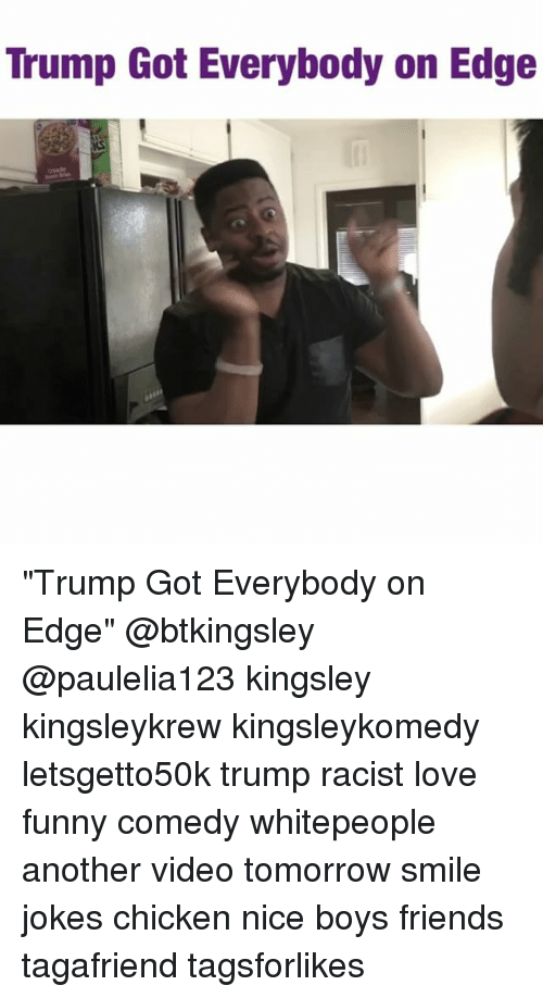 "joke chicken: Trump Got Everybody on Edge ""Trump Got Everybody on Edge"" @btkingsley @paulelia123 kingsley kingsleykrew kingsleykomedy letsgetto50k trump racist love funny comedy whitepeople another video tomorrow smile jokes chicken nice boys friends tagafriend tagsforlikes"