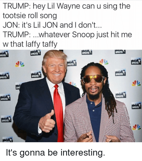 Lil Jon: TRUMP: hey Lil Wayne can u sing the  tootsie roll song  JON: it's Lil JON and I don't.  TRUMP: ...whatever Snoop just hit me  w that laffy taffy It's gonna be interesting.