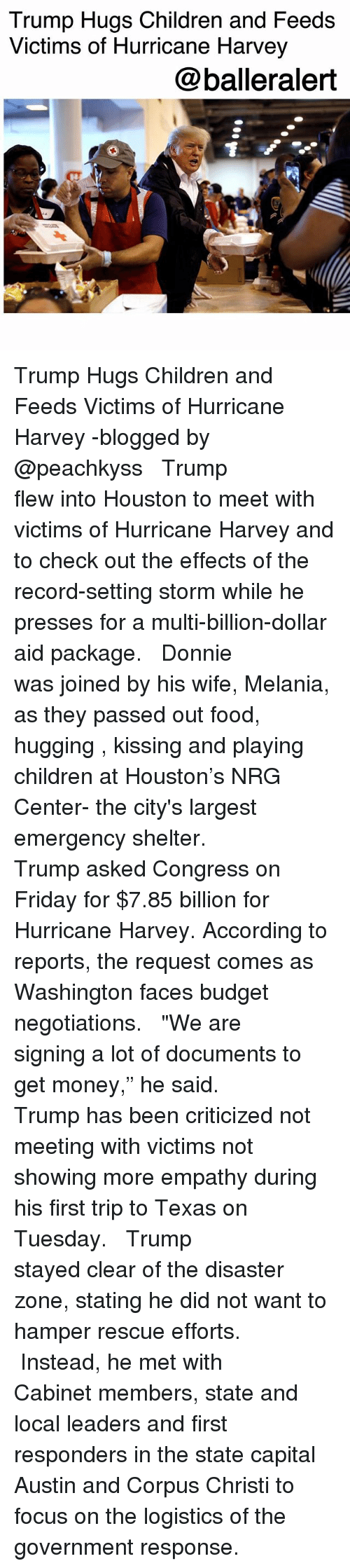"Getting Money: Trump Hugs Children and Feeds  Victims of Hurricane Harvey  @balleralert Trump Hugs Children and Feeds Victims of Hurricane Harvey -blogged by @peachkyss ⠀⠀⠀⠀⠀⠀⠀ ⠀⠀⠀⠀⠀⠀⠀ Trump flew into Houston to meet with victims of Hurricane Harvey and to check out the effects of the record-setting storm while he presses for a multi-billion-dollar aid package. ⠀⠀⠀⠀⠀⠀⠀ ⠀⠀⠀⠀⠀⠀⠀ Donnie was joined by his wife, Melania, as they passed out food, hugging , kissing and playing children at Houston's NRG Center- the city's largest emergency shelter. ⠀⠀⠀⠀⠀⠀⠀ ⠀⠀⠀⠀⠀⠀⠀ Trump asked Congress on Friday for $7.85 billion for Hurricane Harvey. According to reports, the request comes as Washington faces budget negotiations. ⠀⠀⠀⠀⠀⠀⠀ ⠀⠀⠀⠀⠀⠀⠀ ""We are signing a lot of documents to get money,"" he said. ⠀⠀⠀⠀⠀⠀⠀ ⠀⠀⠀⠀⠀⠀⠀ Trump has been criticized not meeting with victims not showing more empathy during his first trip to Texas on Tuesday. ⠀⠀⠀⠀⠀⠀⠀ ⠀⠀⠀⠀⠀⠀⠀ Trump stayed clear of the disaster zone, stating he did not want to hamper rescue efforts. ⠀⠀⠀⠀⠀⠀⠀ ⠀⠀⠀⠀⠀⠀⠀ Instead, he met with Cabinet members, state and local leaders and first responders in the state capital Austin and Corpus Christi to focus on the logistics of the government response."