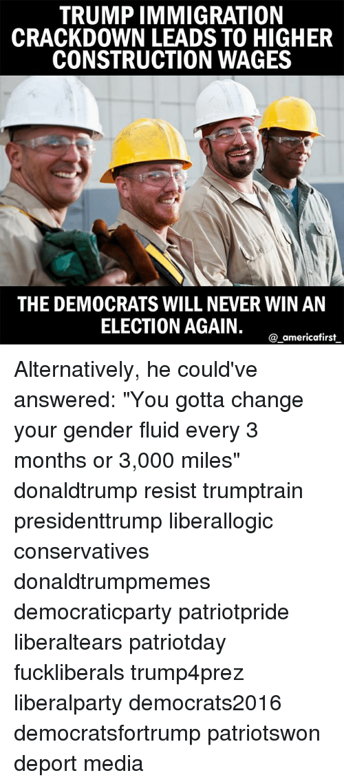 """Genderism: TRUMP IMMIGRATION  CRACKDOWN LEADS TO HIGHER  CONSTRUCTION WAGES  THE DEMOCRATS WILL NEVER WIN AN  ELECTION AGAIN.  a americafirst Alternatively, he could've answered: """"You gotta change your gender fluid every 3 months or 3,000 miles"""" donaldtrump resist trumptrain presidenttrump liberallogic conservatives donaldtrumpmemes democraticparty patriotpride liberaltears patriotday fuckliberals trump4prez liberalparty democrats2016 democratsfortrump patriotswon deport media"""
