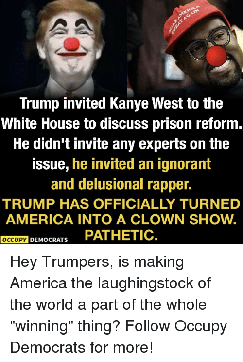 "Occupy Democrats: Trump invited Kanye West to the  White House to discuss prison reform  He didn't invite any experts on the  issue, he invited an ignorant  and delusional rapper.  TRUMP HAS OFFICIALLY TURNED  AMERICA INTO A CLOWN SHOW.  OCCUPY DEMOCRATS PATHETIC Hey Trumpers, is making America the laughingstock of the world a part of the whole ""winning"" thing?  Follow Occupy Democrats for more!"