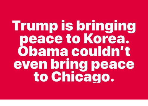 Chicago, Memes, and Obama: Trump is bringing  peace to Korea.  Obama couldn't  even bring peace  to Chicago.