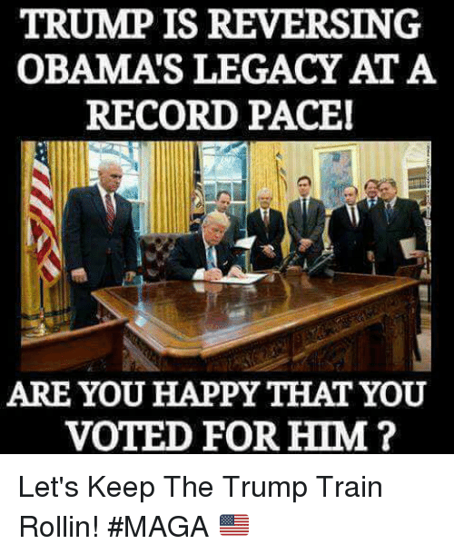 Memes, Happy, and Legacy: TRUMP IS REVERSING  OBAMA'S LEGACY AT A  RECORD PACE  ARE YOU HAPPY THAT YOU  VOTED FOR HIM? Let's Keep The Trump Train Rollin!  #MAGA 🇺🇲️