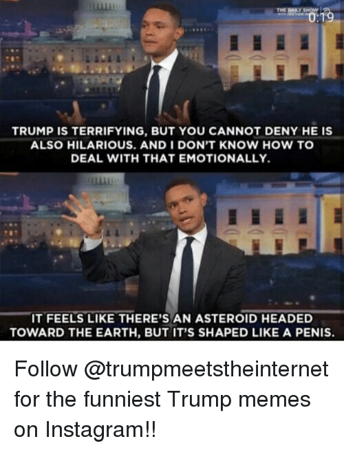 Trump Memes: TRUMP IS TERRIFYING, BUT YOU CANNOT DENY HE IS  ALSO HILARIOUS. AND I DON'T KNOW HOW TO  DEAL WITH THAT EMOTIONALLY.  IT FEELS LIKE THERE'S AN ASTEROID HEADED  TOWARD THE EARTH, BUT IT'S SHAPED LIKE A PENIS. Follow @trumpmeetstheinternet for the funniest Trump memes on Instagram!!