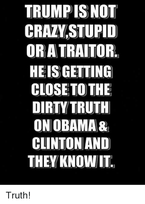 Obama Clinton: TRUMP ISNOT  CRAZVSTUPID  OR A TRAITOR.  HEIS GETTING  CLOSETO THE  DIRTY TRUTH  ON OBAMA&  CLINTON AND  THEY KNOWIT Truth!
