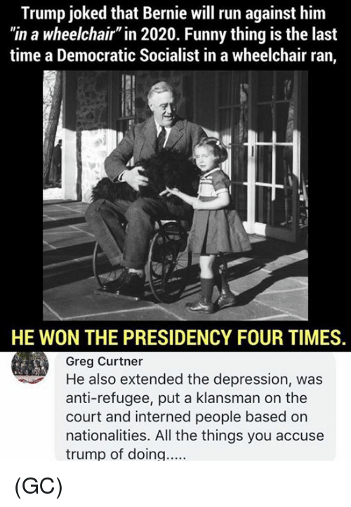 """Funny, Memes, and Run: Trump joked that Bernie will run against him  """"in a wheelchair"""" in 2020. Funny thing is the last  time a Democratic Socialist in a wheelchair ran,  HE WON THE PRESIDENCY FOUR TIMES  Greg Curtner  He also extended the depression, was  anti-refugee, put a klansman on the  court and interned people based on  nationalities. All the things you accuse  trump of doing.... (GC)"""