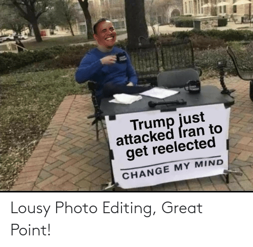 lousy: Trump just  attacked ſran to  get reelected  CHANGE MY MIND Lousy Photo Editing, Great Point!