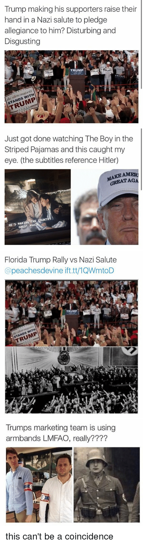 Florida, Hitler, and Trump: Trump making his supporters raise their  hand in a Nazi salute to pledge  allegiance to him? Disturbing and  Disgusting  TRUMP  TRUM  WITH  STANDS  Just got done watching The Boy in the  Striped Pajamas and this caught my  eye. (the subtitles reference Hitler  GREAT AGA  THE COUNTR  HE S GREAT AGA   Florida Trump Rally vs Nazi Salute  @peaches devine ifttt/1QWmtoD  WITH  STANDS  Trumps marketing team is using  armbands LMFAO, really???? this can't be a coincidence
