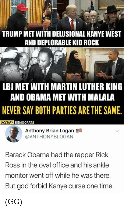 Occupy Democrats: TRUMP MET WITH DELUSIONAL KANYE WEST  AND DEPLORABLE KID ROCK  LBJ MET WITH MARTIN LUTHER KING  AND OBAMA MET WITH MALALA  NEVER SAY BOTH PARTIES ARE THE SAME.  OCCUPY DEMOCRATS  Anthony Brian Logan  @ANTHONYBLOGAN  Barack Obama had the rapper Rick  Ross in the oval office and his ankle  monitor went off while he was there.  But god forbid Kanye curse one time (GC)