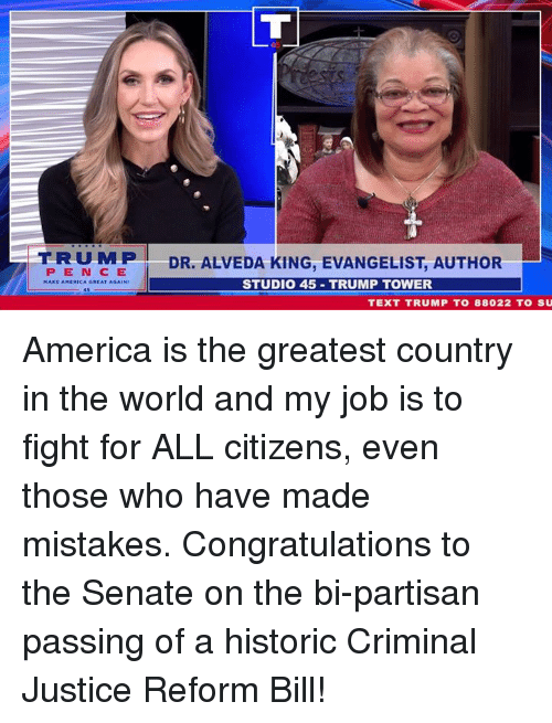 evangelist: TRUMP  PEN CE  A GREAT AGAIN  DR. ALVEDA KING, EVANGELIST, AUTHOR  STUDIO 45 TRUMP TOWER  TEXT TRUMP T0 88022 TO SU America is the greatest country in the world and my job is to fight for ALL citizens, even those who have made mistakes. Congratulations to the Senate on the bi-partisan passing of a historic Criminal Justice Reform Bill!