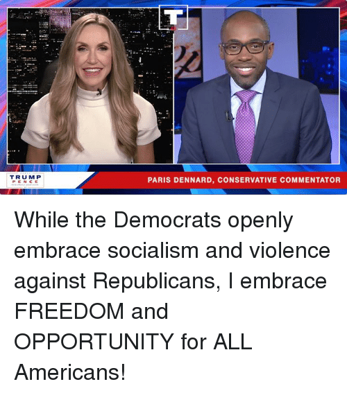 Commentator: TRUMP  PENCE  PARIS DENNARD, CONSERVATIVE COMMENTATOR While the Democrats openly embrace socialism and violence against Republicans, I embrace FREEDOM and OPPORTUNITY for ALL Americans!