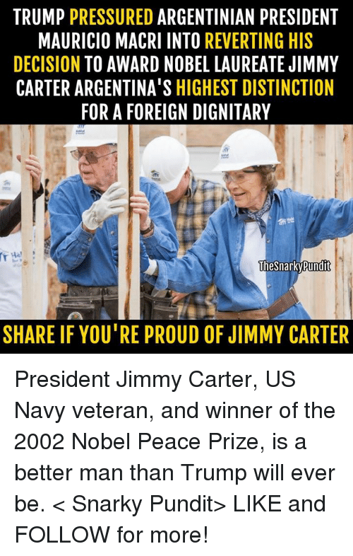 Jimmy Carter: TRUMP  PRESSURED  ARGENTINIAN PRESIDENT  MAURICIO MACRI INTO  REVERTING HIS  DECISION  TO AWARD NOBEL LAUREATE JIMMY  CARTER ARGENTINA'S HIGHEST DISTINCTION  FOR A FOREIGN DIGNITARY  The Snarky Pundit  SHARE IF YOU'RE PROUD OF JIMMY CARTER President Jimmy Carter, US Navy veteran, and winner of the 2002 Nobel Peace Prize, is a better man than Trump will ever be.  < Snarky Pundit> LIKE and FOLLOW for more!