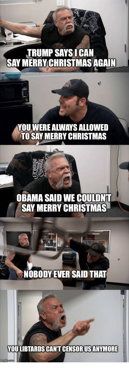 Christmas, Obama, and Merry Christmas: TRUMP SAYSICAN  SAY MERRYCHRISTMASAGAIN  YOU WERE ALWAYS ALLOWED  TO SAY MERRY CHRISTMAS  OBAMA SAID WE COULDN'T  SAY MERRY CHRISTMAS  NOBODY EVER SAID THAT  YOU LIBTARDS CAN'T CENSORUSANYMORE