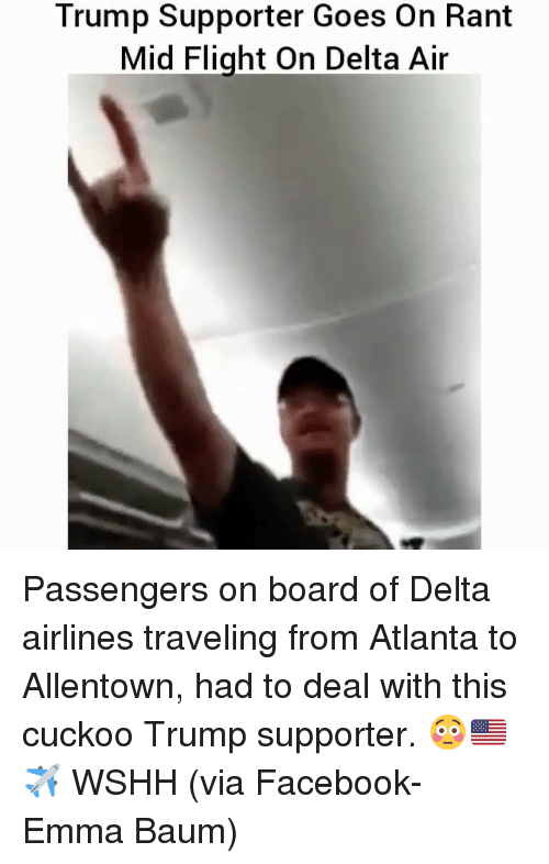 Memes, Wshh, and Delta: Trump Supporter Goes on Rant  Mid Flight On Delta Air Passengers on board of Delta airlines traveling from Atlanta to Allentown, had to deal with this cuckoo Trump supporter. 😳🇺🇸✈️ WSHH (via Facebook- Emma Baum)