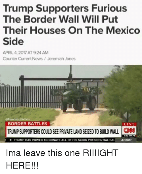 ac360: Trump Supporters Furious  The Border Wall Will Put  Their Houses On The Mexico  Side  APRIL 4,2017 AT 9:24 AM  Counter Current News/Jeremiah Jones  BORDER BATTLES  LIVE  TRUMP SUPPORTERS COULD SEE PRIVATE LAND SEIZED TO BUILD WALL N  TRUMP HAS VOWED TO DONATE ALL OF HIS $4OOK PRESIDENTIAL SAL AC360 Ima leave this one RIIIIGHT HERE!!!
