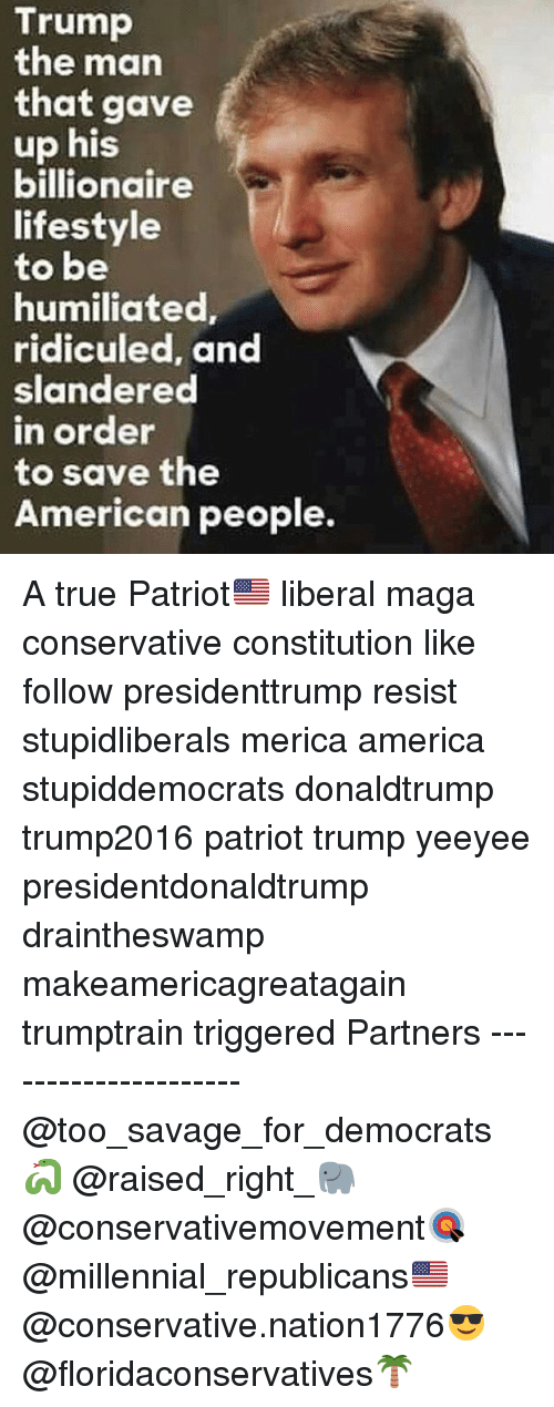 America, Memes, and Savage: Trump  the man  that gave  up his  billionaire  lifestyle  to be  humiliated  ridiculed, and  slandered  n order  to save the  American people. A true Patriot🇺🇸 liberal maga conservative constitution like follow presidenttrump resist stupidliberals merica america stupiddemocrats donaldtrump trump2016 patriot trump yeeyee presidentdonaldtrump draintheswamp makeamericagreatagain trumptrain triggered Partners --------------------- @too_savage_for_democrats🐍 @raised_right_🐘 @conservativemovement🎯 @millennial_republicans🇺🇸 @conservative.nation1776😎 @floridaconservatives🌴