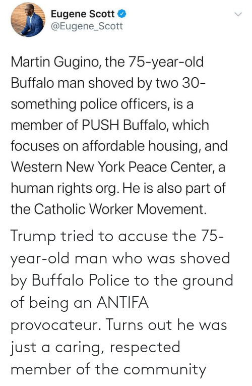 Being: Trump tried to accuse the 75-year-old man who was shoved by Buffalo Police to the ground of being an ANTIFA provocateur. Turns out he was just a caring, respected member of the community