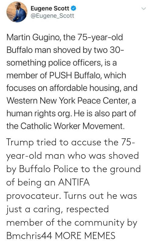 He Was: Trump tried to accuse the 75-year-old man who was shoved by Buffalo Police to the ground of being an ANTIFA provocateur. Turns out he was just a caring, respected member of the community by Bmchris44 MORE MEMES