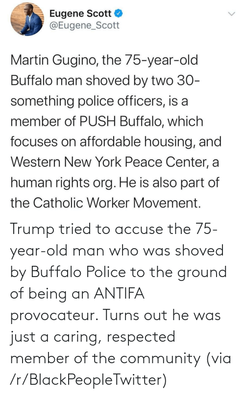 He Was: Trump tried to accuse the 75-year-old man who was shoved by Buffalo Police to the ground of being an ANTIFA provocateur. Turns out he was just a caring, respected member of the community (via /r/BlackPeopleTwitter)