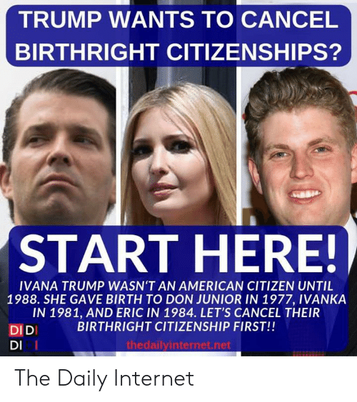 citizen: TRUMP WANTS TO CANCEL  BIRTHRIGHT CITIZENSHIPS?  START HERE!  IVANA TRUMP WASN'T AN AMERICAN CITIZEN UNTIL  1988. SHE GAVE BIRTH TO DON JUNIOR IN 1977, IVANKA  IN 1981, AND ERIC IN 1984. LET'S CANCEL THEIR  BIRTHRIGHT CITIZENSHIP FIRST!!  DIDI  DI I  thedailyinternet.net The Daily Internet