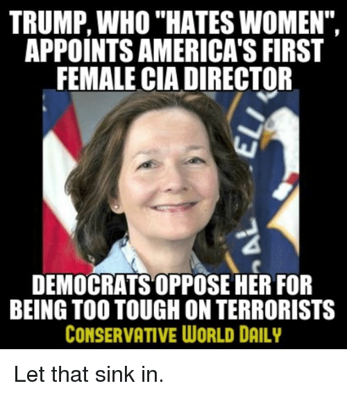 "Memes, Trump, and Women: TRUMP, WHO ""HATES WOMEN"",  APPOINTS AMERICA'S FIRST  FEMALE CIA DIRECTOR  DEMOCRATS OPPOSE HER FOR  BEING TOO TOUGH ON TERRORISTS  CONSERVATIVE WORLD DAILY Let that sink in."