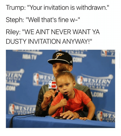 "Trump, Never, and Com: Trump: ""Your invitation is withdrawn.""  Steph: ""Well that's fine w-""  Riley: ""WE AINT NEVER WANT YA  DUSTY INVITATION ANYWAY!""  TV  COM  WE"