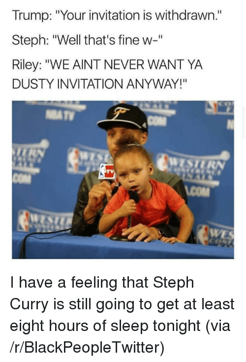 "Blackpeopletwitter, Steph Curry, and Trump: Trump: ""Your invitation is withdrawn.""  Steph: ""Well that's fine w-""  Riley: ""WE AINT NEVER WANT YA  DUSTY INVITATION ANYWAY!""  COM <p>I have a feeling that Steph Curry is still going to get at least eight hours of sleep tonight (via /r/BlackPeopleTwitter)</p>"
