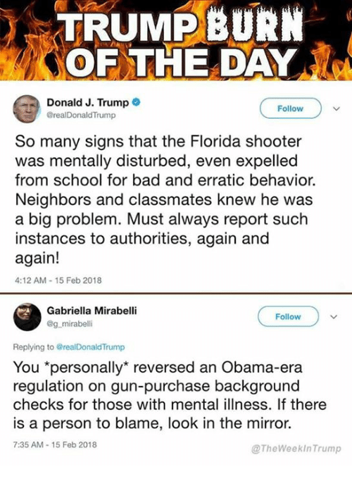 """Bad, Obama, and School: TRUMPBURN  OF THE DAY  Donald J. Trump  @realDonaldTrump  Follow  So many signs that the Florida shooter  was mentally disturbed, even expelled  from school for bad and erratic behavior.  Neighbors and classmates knew he was  a big problem. Must always report such  instances to authorities, again and  again!  4:12 AM-15 Feb 2018  Gabriella Mirabell  @g mirabelli  Follow  Replying to @realDonaldTrump  You """"personally"""" reversed an Obama-era  regulation on gun-purchase background  checks for those with mental illness. If there  is a person to blame, look in the mirror.  7:35 AM-15 Feb 2018  @TheWeekInTrump"""