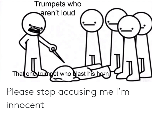Who, One, and Trumpet: Trumpets who  aren't loud  That one trumpet who blast his horn Please stop accusing me I'm innocent