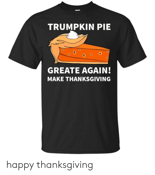 Thanksgiving, Happy, and Pie: TRUMPKIN PIE  GREATE AGAIN!  MAKE THANKSGIVING happy thanksgiving