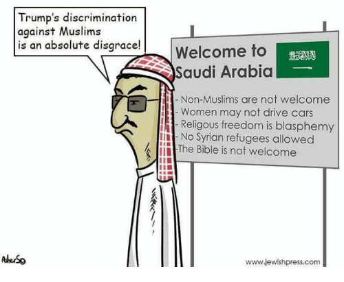 Syrian Refugees: Trump's discrimination  against Muslims  is an absolute disgrace!  Welcome to  Saudi Arabia  Non-Muslims are not welcome  Women may not drive cars  Religous freedom is blasphemy  No Syrian refugees allowed  The Bible is not welcome  www.jewishpress.com