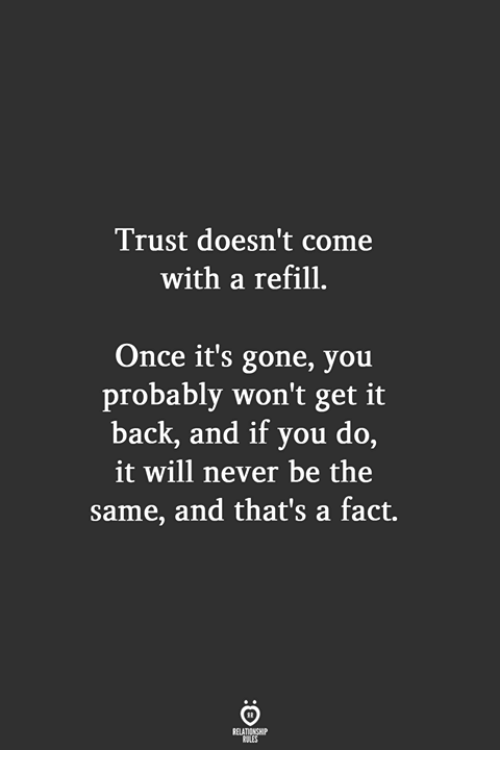 Never, Back, and Once: Trust doesn't come  with a refill  Once it's gone, you  probably won't get it  back, and if you do,  it will never be the  same, and that's a fact.