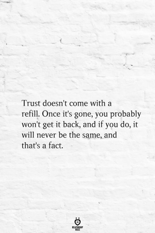 Refill: Trust doesn't come with a  refill. Once it's gone, you probably  won't get it back, and if you do, it  will never be the same, and  that's a fact.  BELATIONSHIP  ES