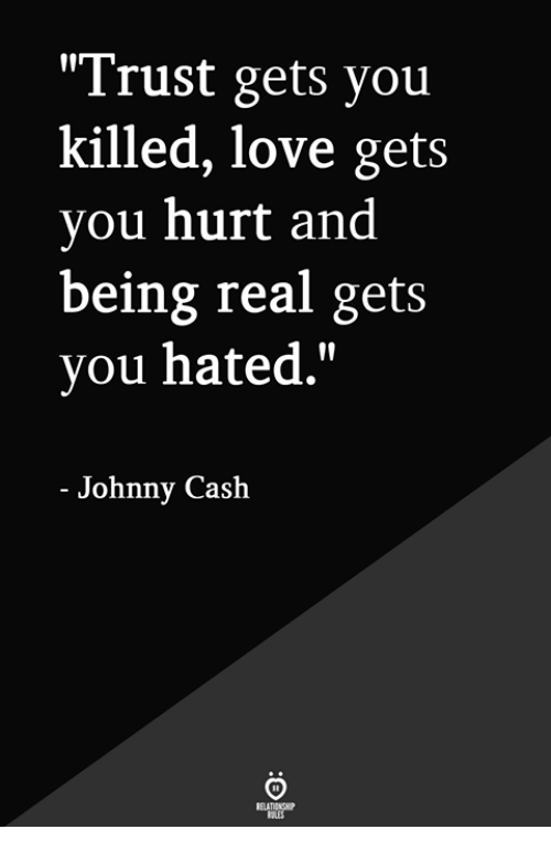 "Love, Johnny Cash, and You: ""Trust gets you  killed, love gets  you hurt and  being real gets  you hated.""  - Johnny Cash"