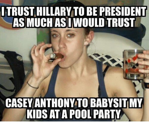 casey anthony: TRUST HILLARY TO BE PRESIDENT  ASMUCH ASI WOULD TRUST  CASEY ANTHONY TO BABYSIT MY  KIDS AT A POOL PARTY