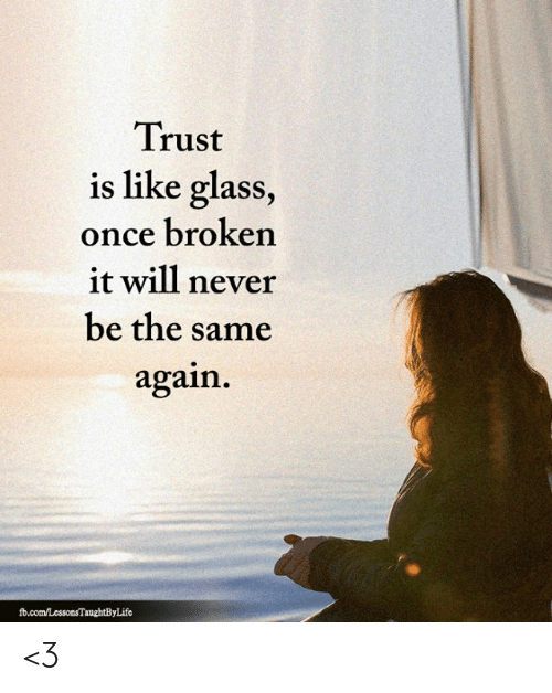fb.com: Trust  is like glass,  once broken  it will never  be the same  again  fb.com/LessonsTaughtByLife <3