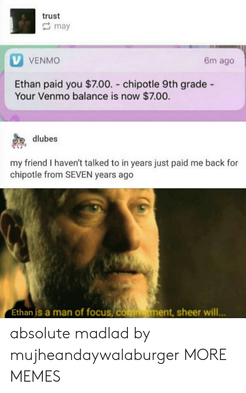 Venmo: trust  may  V VENMO  6m ago  Ethan paid you $7.00. chipotle 9th grade -  Your Venmo balance is now $7.00.  dlubes  my friend I haven't talked to in years just paid me back for  chipotle from SEVEN years ago  Ethan is a man of focus, comtment, sheer will... absolute madlad by mujheandaywalaburger MORE MEMES