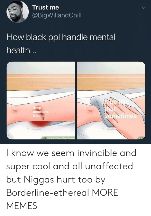 Dank, Memes, and Target: Trust me  @BigWillandChill  How black ppl handle mental  health  deep  emotional  trauma  etimes I know we seem invincible and super cool and all unaffected but Niggas hurt too by Borderline-ethereal MORE MEMES
