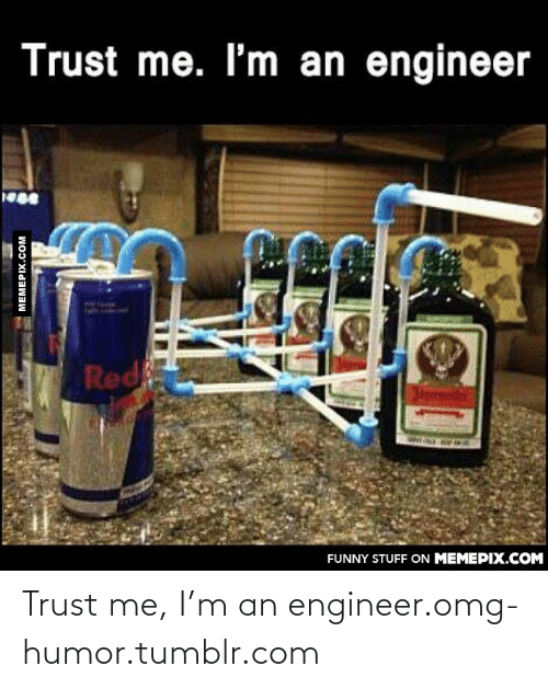 M An: Trust me. I'm an engineer  Red  3torrmtre  FUNNY STUFF ON MEMEPIX.COM  MEMEPIX.COM Trust me, I'm an engineer.omg-humor.tumblr.com