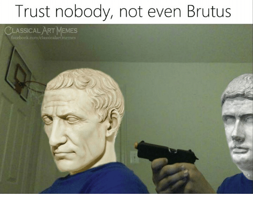 Facebook, Memes, and facebook.com: Trust nobody, not even Brutus  CLASSICAL ART MEMES  facebook.com/classicalartmemes